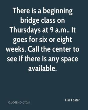 Lisa Foster  - There is a beginning bridge class on Thursdays at 9 a.m.. It goes for six or eight weeks. Call the center to see if there is any space available.