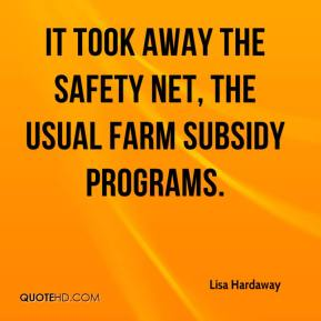 Lisa Hardaway  - It took away the safety net, the usual farm subsidy programs.