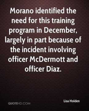 Lisa Holden  - Morano identified the need for this training program in December, largely in part because of the incident involving officer McDermott and officer Diaz.