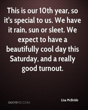 Lisa McBride  - This is our 10th year, so it's special to us. We have it rain, sun or sleet. We expect to have a beautifully cool day this Saturday, and a really good turnout.