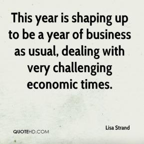 Lisa Strand  - This year is shaping up to be a year of business as usual, dealing with very challenging economic times.