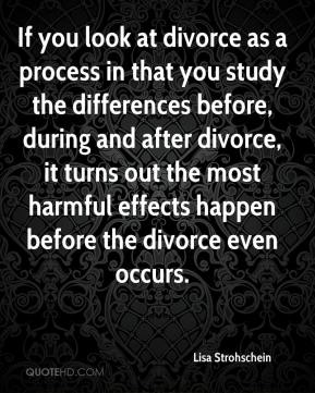 Lisa Strohschein  - If you look at divorce as a process in that you study the differences before, during and after divorce, it turns out the most harmful effects happen before the divorce even occurs.