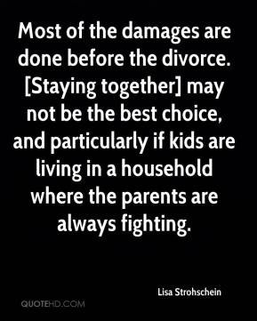 Lisa Strohschein  - Most of the damages are done before the divorce. [Staying together] may not be the best choice, and particularly if kids are living in a household where the parents are always fighting.