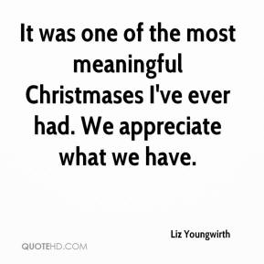 Liz Youngwirth  - It was one of the most meaningful Christmases I've ever had. We appreciate what we have.