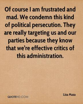 Liza Maza  - Of course I am frustrated and mad. We condemn this kind of political persecution. They are really targeting us and our parties because they know that we're effective critics of this administration.