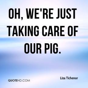 Liza Tichenor  - Oh, we're just taking care of our pig.