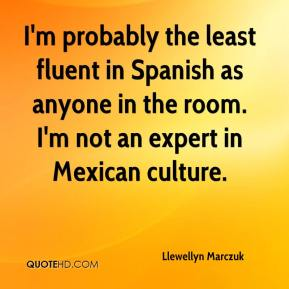 Llewellyn Marczuk  - I'm probably the least fluent in Spanish as anyone in the room. I'm not an expert in Mexican culture.