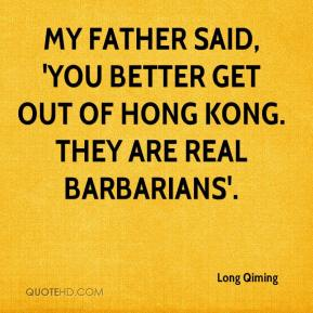 Long Qiming  - My father said, 'You better get out of Hong Kong. They are real barbarians'.