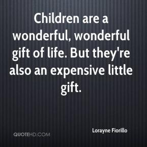 Lorayne Fiorillo  - Children are a wonderful, wonderful gift of life. But they're also an expensive little gift.
