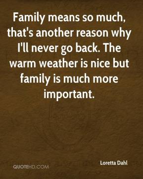 Family means so much, that's another reason why I'll never go back. The warm weather is nice but family is much more important.