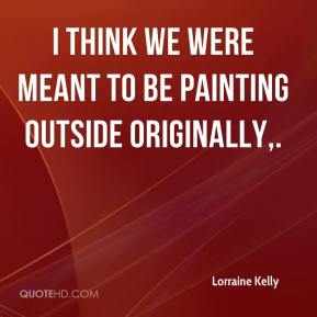 Lorraine Kelly  - I think we were meant to be painting outside originally.