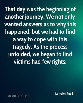 Lorraine Reed  - That day was the beginning of another journey. We not only wanted answers as to why this happened, but we had to find a way to cope with this tragedy. As the process unfolded, we began to find victims had few rights.