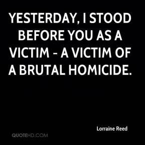 Lorraine Reed  - Yesterday, I stood before you as a victim - a victim of a brutal homicide.