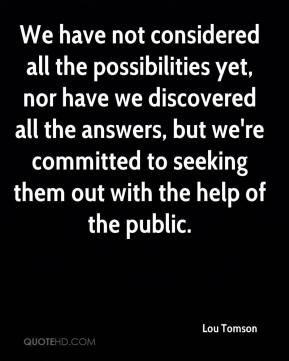 Lou Tomson  - We have not considered all the possibilities yet, nor have we discovered all the answers, but we're committed to seeking them out with the help of the public.