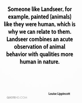 Louise Lippincott  - Someone like Landseer, for example, painted (animals) like they were human, which is why we can relate to them. Landseer combines an acute observation of animal behavior with qualities more human in nature.