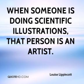 Louise Lippincott  - When someone is doing scientific illustrations, that person is an artist.
