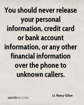 Lt. Nancy Gillon  - You should never release your personal information, credit card or bank account information, or any other financial information over the phone to unknown callers.