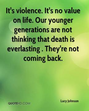 Lucy Johnson  - It's violence. It's no value on life. Our younger generations are not thinking that death is everlasting . They're not coming back.