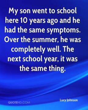 My son went to school here 10 years ago and he had the same symptoms. Over the summer, he was completely well. The next school year, it was the same thing.