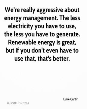 Luke Cartin  - We're really aggressive about energy management. The less electricity you have to use, the less you have to generate. Renewable energy is great, but if you don't even have to use that, that's better.