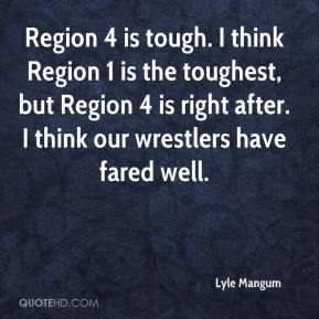 Lyle Mangum  - Region 4 is tough. I think Region 1 is the toughest, but Region 4 is right after. I think our wrestlers have fared well.