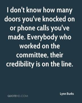 Lynn Burks  - I don't know how many doors you've knocked on or phone calls you've made. Everybody who worked on the committee, their credibility is on the line.