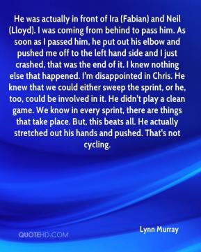 Lynn Murray  - He was actually in front of Ira (Fabian) and Neil (Lloyd). I was coming from behind to pass him. As soon as I passed him, he put out his elbow and pushed me off to the left hand side and I just crashed, that was the end of it. I knew nothing else that happened. I'm disappointed in Chris. He knew that we could either sweep the sprint, or he, too, could be involved in it. He didn't play a clean game. We know in every sprint, there are things that take place. But, this beats all. He actually stretched out his hands and pushed. That's not cycling.