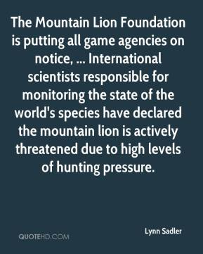 Lynn Sadler  - The Mountain Lion Foundation is putting all game agencies on notice, ... International scientists responsible for monitoring the state of the world's species have declared the mountain lion is actively threatened due to high levels of hunting pressure.