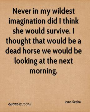 Lynn Seaba  - Never in my wildest imagination did I think she would survive. I thought that would be a dead horse we would be looking at the next morning.