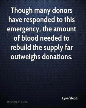 Lynn Stedd  - Though many donors have responded to this emergency, the amount of blood needed to rebuild the supply far outweighs donations.