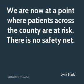 Lynn Stedd  - We are now at a point where patients across the county are at risk. There is no safety net.