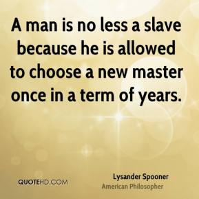 A man is no less a slave because he is allowed to choose a new master once in a term of years.