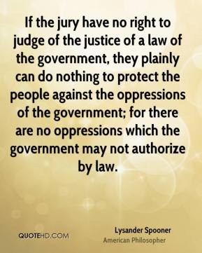 If the jury have no right to judge of the justice of a law of the government, they plainly can do nothing to protect the people against the oppressions of the government; for there are no oppressions which the government may not authorize by law.
