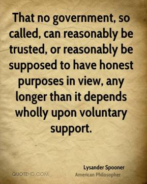 Lysander Spooner - That no government, so called, can reasonably be trusted, or reasonably be supposed to have honest purposes in view, any longer than it depends wholly upon voluntary support.