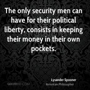 Lysander Spooner - The only security men can have for their political liberty, consists in keeping their money in their own pockets.