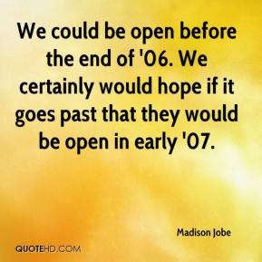 Madison Jobe  - We could be open before the end of '06. We certainly would hope if it goes past that they would be open in early '07.