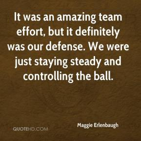 Maggie Erlenbaugh  - It was an amazing team effort, but it definitely was our defense. We were just staying steady and controlling the ball.