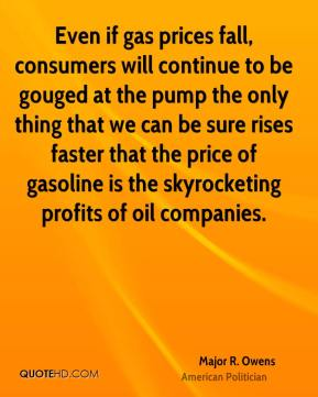 Major R. Owens - Even if gas prices fall, consumers will continue to be gouged at the pump the only thing that we can be sure rises faster that the price of gasoline is the skyrocketing profits of oil companies.