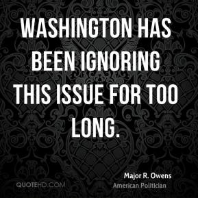 Major R. Owens - Washington has been ignoring this issue for too long.