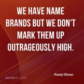 We have name brands but we don't mark them up outrageously high.