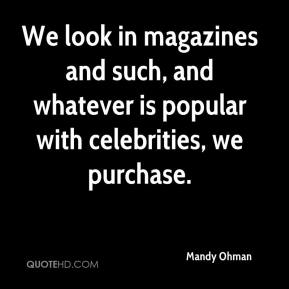 Mandy Ohman  - We look in magazines and such, and whatever is popular with celebrities, we purchase.