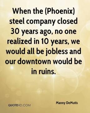 Manny DeMutis  - When the (Phoenix) steel company closed 30 years ago, no one realized in 10 years, we would all be jobless and our downtown would be in ruins.