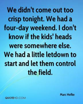 Marc Hefke  - We didn't come out too crisp tonight. We had a four-day weekend. I don't know if the kids' heads were somewhere else. We had a little letdown to start and let them control the field.