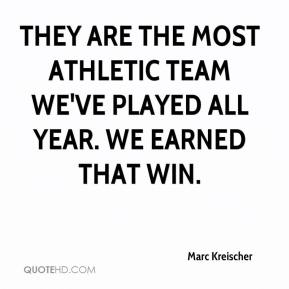 Marc Kreischer  - They are the most athletic team we've played all year. We earned that win.