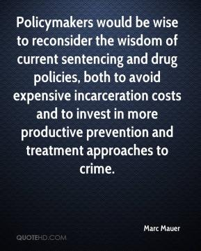 Marc Mauer  - Policymakers would be wise to reconsider the wisdom of current sentencing and drug policies, both to avoid expensive incarceration costs and to invest in more productive prevention and treatment approaches to crime.