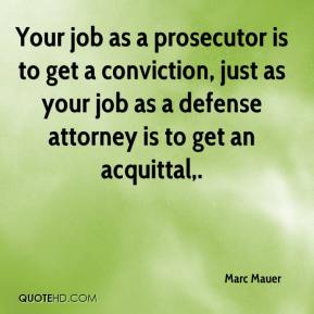 Marc Mauer  - Your job as a prosecutor is to get a conviction, just as your job as a defense attorney is to get an acquittal.
