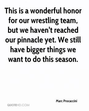 Marc Procaccini  - This is a wonderful honor for our wrestling team, but we haven't reached our pinnacle yet. We still have bigger things we want to do this season.