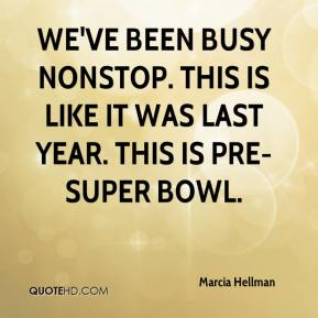 Marcia Hellman  - We've been busy nonstop. This is like it was last year. This is pre-Super Bowl.