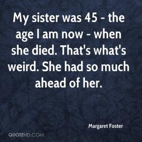 Margaret Foster  - My sister was 45 - the age I am now - when she died. That's what's weird. She had so much ahead of her.