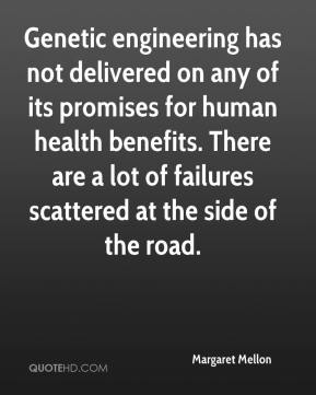 Margaret Mellon  - Genetic engineering has not delivered on any of its promises for human health benefits. There are a lot of failures scattered at the side of the road.